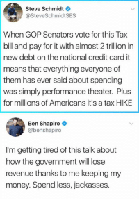 (GC): Steve Schmidt  @SteveSchmidtSES  When GOP Senators vote for this Tax  bill and pay for it with almost 2 trillion in  new debt on the national credit card it  means that everything everyone of  them has ever said about spending  was simply performance theater. Plus  for millions of Americans it's a tax HIKE  Ben Shapiro  @benshapiro  I'm getting tired of this talk about  how the government will lose  revenue thanks to me keeping my  money. Spend less, jackasses. (GC)