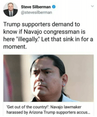 """Trump: Steve Silberman  @stevesilberman  Trump supporters demand to  know if Navajo congressman is  here """"illegally."""" Let that sink in for a  moment.  'Get out of the country!': Navajo lawmaker  harassed by Arizona Trump supporters accus..."""