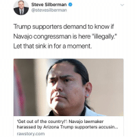 "Memes, Wtf, and Arizona: Steve Silberman  @stevesilbermarn  Trump supporters demand to know if  Navajo congressman is here ""illegally""  Let that sink in for a moment.  'Get out of the country!': Navajo lawmaker  harassed by Arizona Trump supporters accusin...  rawstory.com WTF ARE YOU SERIOUS?!?!?!"
