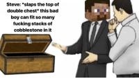 "Bad, Dank, and Fucking: Steve: *slaps the top of  double chest* this bad  boy can fit so many  fucking stacks of  cobblestone in it <p>Steve's on the mining grind via /r/dank_meme <a href=""https://ift.tt/2zbIx2l"">https://ift.tt/2zbIx2l</a></p>"
