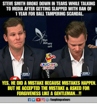 #SteveSmith: STEVE SMITH BROKE DOWN IN TEARS WHILE TALKING  TO MEDIA AFTER GETTING SLAPPED WITH BAN OF  1 YEAR FOR BALL TAMPERING SCANDAL.  ort  LAUGHING  YES, HE DID A MISTAKE BECAUSE MISTAKES HAPPEN  BUT HE ACCEPTED THE MISTAKE&ASKED FOR  FORGIVENESS LIKE A GENTLEMAN...!! #SteveSmith