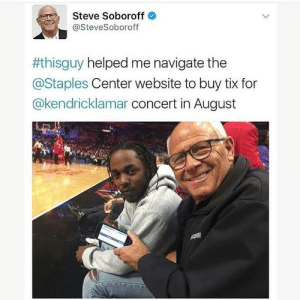 Sit down, be humble!: Steve Soboroff  @SteveSoboroff  #thisguy helped me navigate the  @Staples Center website to buy tix for  @kendricklamar concert in August Sit down, be humble!