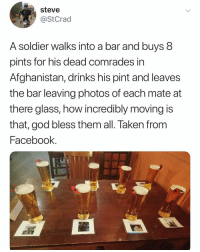 I have no words, just respect ✊: steve  @StCrad  A soldier walks into a bar and buys 8  pints for his dead comrades in  Afghanistan, drinks his pint and leaves  the bar leaving photos of each mate at  there glass, how incredibly moving is  that, god bless them all. Taken from  Facebook I have no words, just respect ✊
