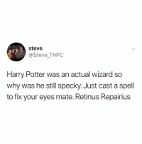 Harry Potter, Relatable, and Alright: steve  @Steve_THFC  Harry Potter was an actual wizard so  why was he still specky. Just cast a spell  to fix your eyes mate. Retinus Repairius alright potter fans, explain this