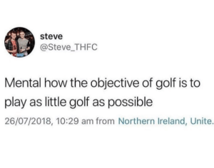 Dank, Memes, and Target: steve  @Steve THFC  Mental how the objective of golf is to  play as little golf as possible  26/07/2018, 10:29 am from Northern Ireland, Unite. Hits a blunt. by fatehpuria92 FOLLOW HERE 4 MORE MEMES.