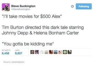 "Noodle scratcher: Steve Suckington  aSteveSuckington  Following  ""I'll take movies for $500 Alex""  Tim Burton directed this dark tale starring  Johnny Depp & Helena Bonham Carter  ""You gotta be kidding me""  RETWEETS  LIKES  6,458  8,657  Source: pleatedjeans Noodle scratcher"