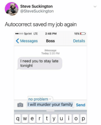 Autocorrect, Family, and Memes: Steve Suckington  @SteveSuckington  Autocorrect saved my job again  ooo Sprint LTE 2:48 PM  Messages Boss  18%  Details  iMessage  Today 2:20 PM  I need you to stay late  tonight  no problem  I will murder your family  send  q w e r y u  op The worst type of text.. 😩😂🤦‍♂️ WSHH