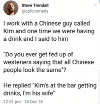 "No pun intended: Steve Trendall  @cpfccomedy  I work with a Chinese guy called  Kim and one time we were having  a drink and I said to hinm  ""Do you ever get fed up of  westeners saying that all Chinese  people look the same""?  He replied ""Kim's at the bar getting  drinks, I'm his wife""  12:51 pm 18 Dec 18 No pun intended"