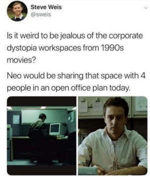 laughoutloud-club:  Open Office: Steve Weis  @sweis  Is it weird to be jealous of the corporate  dystopia workspaces from 1990s  movies?  Neo would be sharing that space with 4  people in an open office plan today. laughoutloud-club:  Open Office