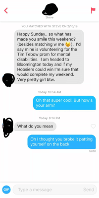 r/humblebrag: Steve  YOU MATCHED WITH STEVE ON 2/10/19  Happy Sunday... so what has  made you smile this weekend?  (besides matching w me 'd  say mine is volunteering for the  Tim Tebow prom for mental  disabilities. I am headed to  Bloomington today and if my  Hoosiers could win I'm sure that  would complete my weekend  Very pretty girl btw  Today 10:54 AM  Oh that super cool! But how's  your arm?  Today 8:14 PM  What do you mearn  Oh I thought you broke it patting  yourself on the back  Sent  GIF  Type a message  Send r/humblebrag