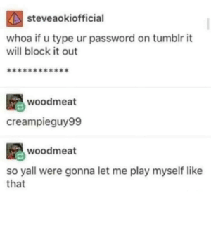 Tumblr, Play, and Will: steveaokiofficia  whoa if u type ur password on tumblr it  will block it out  woodmeat  creampieguy99  woodmeat  so yall were gonna let me play myself like  that