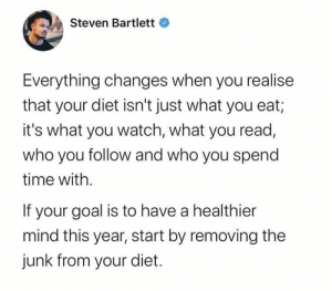 Trash diet stays in 2019: Steven Bartlett  Everything changes when you realise  that your diet isn't just what you eat;  it's what you watch, what you read,  who you follow and who you spend  time with.  If your goal is to have a healthier  mind this year, start by removing the  junk from your diet. Trash diet stays in 2019