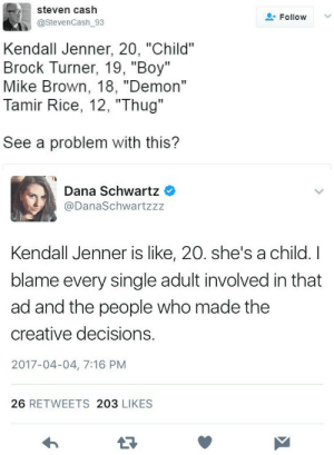 """bellygangstaboo:    *whispers* White Privilege..  She's 21. She's old enough to drink so she's old enough to know that shit did not cut it.  : steven cash  Follow  @StevenCash_93  Kendall Jenner, 20, """"Child""""  Brock Turner, 19, """"Boy""""  Mike Brown, 18, """"Demon""""  Tamir Rice, 12, """"Thug""""  See a problem with this?   Dana Schwartz  @DanaSchwartzzz  Kendall Jenner is like, 20. she's a child. I  blame every single adult involved in that  ad and the people who made the  creative decisions.  2017-04-04, 7:16 PM  26 RETWEETS 203 LIKES  13 bellygangstaboo:    *whispers* White Privilege..  She's 21. She's old enough to drink so she's old enough to know that shit did not cut it."""