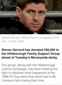 """Dank, 🤖, and Fa Cup: Steven Gerrard: """"When there is a tragedy in this  city... it does unite  Steven Gerrard has donated £96,000 to  the Hillsborough Family Support Group  ahead of Tuesday's Merseyside derby.  The group, along with the Hillsborough  Justice Campaign, has been leading the  fight to discover what happened at the  1989 FA Cup semi-final which led to 96  Liverpool fans losing their lives. GerrardLAD"""