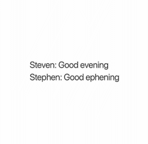 Memes, Stephen, and Good: Steven: Good evening  Stephen: Good ephening