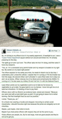 "worth reading: Steven Hildreth, Jr.  Like Page  Author 9,796 Likes October 27 at 5:41am Edited  So, I'm driving to my office to turn in my weekly paperwork. A headlight is out. I see a  Tucson Police Department squad vehicle turn around and follow me. I'm already  preparing for the stop.  The lights go on and l pull over. The officer asks me how I'm doing, and then asks if l  have any weapons.  ""Yes, sir. I'm a concealed carry permit holder and my weapon is located on my right  hip. My wallet is in my back right pocket.""  The officer explains for his safety and mine, he needs to disarm me for the stop. I  understand, and I unlock the vehicle. explain that l'm running a 7TS ALS holster but  from the angle, the second officer can't unholster it. Lead officer asks me to step out,  and do so slowly. Officer relieves me of my Glock and compliments the X300U l'm  running on it. He also sees my military ID and l tell him l'm with the National Guard.   Lead officer points out my registration card is out of date but he knows my  registration is up to date. He goes back to run my license. Iknow he's got me on at  least two infractions. I'm thinking of how to pay them.  Officers return with my Glock in an evidence back, locked and cleared. ""Because  you were cool with us and didn't give us grief, l'm just going to leave it at a verbal  warning. Get that headlight fixed as soon as possible.""  l smile. ""Thank you, sir.""  I'm a black man wearing a hoodie and strapped. According to certain social  movements, I shouldn't be alive right now because the police are allegedly out to kill  minorities.  Maybe...just maybe...that notion is bunk.  Maybe if you treat police officers with respect, they will do the same to you.  Police officers are people, too. By far and large, most are good people and they're  not out to get you. worth reading"