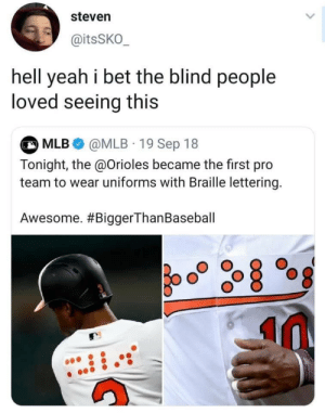 Meirl: steven  @itsSKO  hell yeah i bet the blind people  loved seeing this  MLB @MLB 19 Sep 18  Tonight, the @Orioles became the first pro  team to wear uniforms with Braille lettering.  Awesome. Meirl