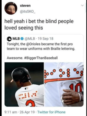 me_irl: steven  @itsSKO_  hell yeah i bet the blind people  loved seeing this  MLB@MLB 19 Sep 18  Tonight, the @Orioles became the first pro  team to wear uniforms with Braille lettering.  Awesome. #BiggerThan Baseball  26 Apr 19 Twitter for iPhone  9:11 am me_irl