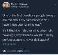 Dank, Do It Again, and Fucking: Steven Kiernan  @Msg ToObserver  One of the first questions people always  ask me about my prosthetics is dol  have those cool running legs?  Y'all, I fucking hated running when l did  have legs, why the fuck would I ruin my  perfect excuse to never do it again?  8/6/18, 18:29  610 Retweets 7,583 Likes