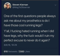 Cool Running Legs: Steven Kiernan  @Msg ToObserver  One of the first questions people always  ask me about my prosthetics is do l  have those cool running legs?  Y'all, I fucking hated running when I did  have legs, why the fuck would I ruin my  perfect excuse to never do it again?  8/6/18, 18:29  610 Retweets 7,583 Likes Cool Running Legs