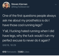 Accurate: Steven Kiernan  @Msg ToObserver  One of the first questions people always  ask me about my prosthetics is do  have those cool running legs?  Y'all, I fucking hated running when l did  have legs, why the fuck would I ruin my  perfect excuse to never do it again?  8/6/18, 18:29  610 Retweets 7,583 Likes Accurate