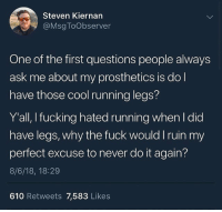 Do It Again, Fucking, and Memes: Steven Kiernan  @MsgToObserver  One of the first questions people always  ask me about my prosthetics is do l  have those cool running legs?  Y'all, I fucking hated running when I did  have legs, why the fuck would I ruin my  perfect excuse to never do it again?  8/6/18, 18:29  610 Retweets 7,583 Likes Legend 😂