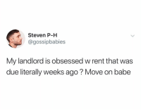 "Energy, Funny, and Rent: Steven P-H  @gossipbabies  My landlord is obsessed w rent that was  due literally weeks ago? Move on babe ""Honestly, I'm gonna move out with all this negative energy."""