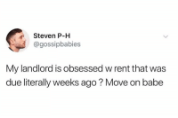 Dank, 🤖, and Rent: Steven P-H  @gossipbabies  My landlord is obsessed w rent that was  due literally weeks ago ? Move on babe