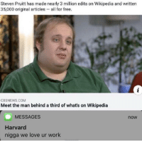 Love, Wikipedia, and Work: Steven Pruitt has made nearly 3 million edits on Wikipedia and written  35,000 original articles - all for free.  CBSNEWS.COM  Meet the man behind a third of what's on Wikipedia  MESSAGES  now  Harvard  nigga we love ur work The man that has helped all of us with work