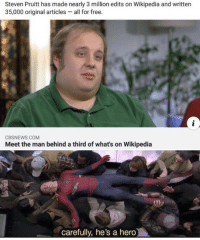 Wikipedia, Free, and Hero: Steven Pruitt has made nearly 3 million edits on Wikipedia and written  35,000 original articles- all for free  CBSNEWS.COM  Meet the man behind a third of what's on Wikipedia  carefully, he's a hero We need to donate to him. What a guy.
