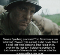 https://t.co/vOh34hcFmE: Steven Spielberg promised Tom Sizemore a role  in Saving Private Ryan as long as he never failed  a drug test while shooting. If he failed once,  even on the last day, Spielberg promised to  kick him out of the movie and reshoot all of his  scenes with a new actor. https://t.co/vOh34hcFmE