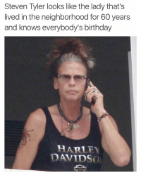 Steven Tyler looks like the lady that's  lived in the neighborhood for 60 years  and knows everybody's birthday  BARLEY  DAVIDS Happy birthday sugar