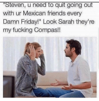"Friday, Friends, and Fucking: ""Steven, u need to quit going out  with ur Mexican friends every  Damn Friday!"" Look Sarah they're  my fucking Compas! Cuando tu amigo el guerito le gusta la peda"