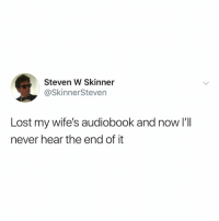Lost, Relatable, and Never: Steven W Skinner  @SkinnerSteven  Lost my wife's audiobook and now I'lI  never hear the end of it not going to lie... it took me a second to get this