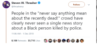 "Anaconda, News, and Police: Steven W. Thrasher  @thrasherxy  Followv  People in the ""never say anything mean  about the recently dead!"" crowd have  clearly never seen a single news story  about a Black person killed by police.  11:06 AM - 1 Dec 2018  8,100 Retweets 33,715 Likes"