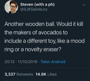 11 10: Steven (with a ph)  @SJKSalisbury  Another wooden ball. Would it kill  the makers of avocados to  include a different toy, like a mood  ring or a novelty eraser?  20:12 11/10/2019 Talon Android  3,337 Retweets 14.9K Likes