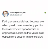 Dating, Memes, and School: Steven (with a ph)  @SJKSalisbury  Dating as an adult is hard because even  when you do meet somebody you like  there are very few opportunities to  engineer a situation so that you're cast  opposite one another in a school play. This makes sense to me