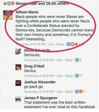 America, Facebook, and Guns: Stevenaar and 28.5K othe  Allison Marie  Black people who were never Slaves are  fighting white people who were never Nazis  over a Confederate Statue erected by  Democrats, because Democrats cannot stand  their own history and somehow, it is Trump's  fault? Interesting..  erday at 9:18 PM Like Reply O0  e Reply  Seriously.  Yesterday at 9:19 PM Like Reply 8  Greg O'Neil  Genius  Yesterday at 9:19 PM Like Reply 17  Joshua Alexander  go pack go  Yesterday at 9:19 PM Like Reply 5  -James P Spurgeon  That statement was the best written  statement I've ever read on this Facebook Word . . . . Conservative America SupportOurTroops American Gun Constitution Politics TrumpTrain President Jobs Capitalism Military MikePence TeaParty Republican Mattis TrumpPence Guns AmericaFirst USA Political DonaldTrump Freedom Liberty Veteran Patriot Prolife Government PresidentTrump Partners @conservative_panda @reasonoveremotion @conservative.american @too_savage_for_democrats @conservative.nation1776 @keepamerica.usa -------------------- Contact me ●Email- RaisedRightAlwaysRight@gmail.com ●KIK- @Raised_Right_ ●Send me letters! Raised Right, 5753 Hwy 85 North, 2486 Crestview, Fl 32536