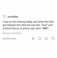 "Subway, Ups, and Fuck: STEVI  sonickitty  I was on the subway today, and when the train  got delayed, this little kid was like, ""fuck,"" and  a literal chorus of grown-ups went: ""HEY""  Source: sonickitty  26,398 notes I tired good night poople"