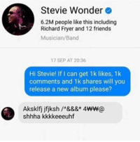 Stevie Wonder: Stevie Wonder  6.2M people like this including  Richard Fryer and 12 friends  Musician/Band  17 SEP AT 20:36  Hi Stevie! If I can get 1k likes, 1k  comments and 1k shares will you  release a new album please?  shhha kkkkeeeuhf