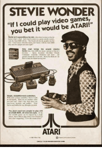 "Being Alone, Friends, and Love: STEVIE WONDER  ""If I could play video games,  you bet it would be ATARI!""  01  Stevie isn't superstitious by rule...But when it comes to fun. he  knows what's what! And when it comes to a game console system.  only the Atari 2600 will do ""My friends tell me the graphics are the  best. I don't know what that means, but I know with the Atari 2600  they must be uplight and otsight!  Only Atari brings the arcade classics  home.Only Atari 2600 has home versions of Stevie's  favorites Space Invaders. Pac-Man. Missile  Command."" Asteroids. Breakout. and morethe  greatest arcade hits of all time, Stevie has them all he  likes to hear his friends having fun  Simple, straightforward controllers.  With some systems controllers, Stevie would  be all thumbs. What use are numbers w hen  you can't see? That's why Atari gives you  easy-to-use joysticks and paddies. Even  Stevie can fumble his way through a joystick.  You don't need two people to play with  an ATARI 2600...Or even two eyes. All the  best ATARI games can be enjoyed by a single  player. Stevie likes to play alone. even if he has no  idea what's happening.. love the sound of fun!""  ATAR  01981 Atan, Inc.  CIRCLE 118 ON READER SERVICE CARD"