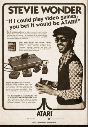"My husband and I have meme wars. Here are some recent entries.: STEVIE WONDER  ""If I could play video games,  you bet it would be ATARI!""  Stevie isn't superstitious by rule...But when it comes to fun, be  knows what's wbot And when it oomes to a game console system  only the Atari 2600 will de, ""My fricnds tell me the graphics are the  hest. 1 don't know what that mcans, but I know with the Atari 2600  they must he uptighe and cutta sigh  Only Atari brings the arcade classics  home.Only Atari 2600 has bome venions of Stevie's  fnorites  Command. Asteroids, Breakout, and more the  greatest arcade hits of all time. Stesic has them all-he  likes to hear his fricnds fav ing fan  Derep  G  Space Invaers Pac-ManMissile  CRU  veo  Simple, straightforward controllers  With some syitems coetrolliens, Sievie would  be all thimbs What e are nusbers when  you can't see? That's why Atari gives you  casy to-use joysticks and paddles Even  Stevie can fuble his way through a joystick  You don't need two people to play with  an ATARI 2600...Or even two eyes. All the  best ATARI pames cn be enjyed by a single  player Sievie likes to play alone, even if be has no  idea what's huppening T love the sound of fa  ATARI  01981 Atari, Inc  ae Gommun  CIRCLE 118 ON READER SERVICE CARD My husband and I have meme wars. Here are some recent entries."
