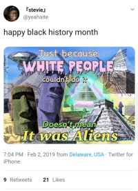 news flash:: [stevieJ  @yeahaite  happy black history month  Just bacause  couldnt do  Doesn't rhean  It was Aliens  7:04 PM Feb 2, 2019 from Delaware, USA Twitter for  iPhone  9Retweets 21Likes news flash: