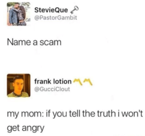 Dank, Memes, and Target: StevieQue  e @PastorGambit  Name a scam  frank lotion  @GucciClout  my mom: if you tell the truth i won't  get angry Meirl by DisDudeForReal MORE MEMES