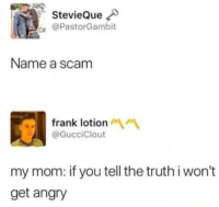 Angry, Truth, and Mom: StevieQue  @PastorGambit  Name a scam  frank lotion  @GucciClout  my mom: if you tell the truth i won't  get angry Shes literally loading the chancla as she tells you