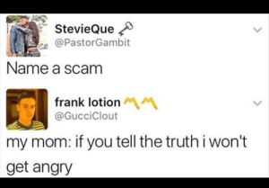 Everyone got scammed by this one.: StevieQue  @PastorGambit  Name a scam  frank lotion M  @GucciClout  my mom: if you tell the truthi won't  get angry Everyone got scammed by this one.