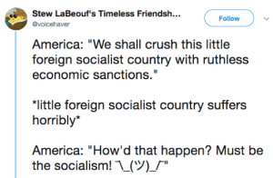 "America, Crush, and Tumblr: Stew LaBeouf's Timeless Friendsh..  Follow  @voicehaver  America: ""We shall crush this little  foreign socialist country with ruthless  economic sanctions.""  ""little foreign socialist country suffers  horribly*  America: ""How'd that happen? Must be  the socialism! ..(ツ)/"" politicalsci:"
