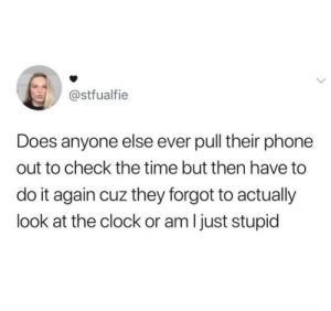 Clock, Dank, and Do It Again: @stfualfie  Does anyone else ever pull their phone  out to check the time but then have to  do it again cuz they forgot to actually  look at the clock or am I just stupid I can relate by ShadowFlre MORE MEMES