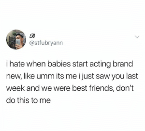 "Friends, Saw, and Smh: @stfubryann  i hate when babies start acting brand  new, like umm its me i just saw you last  week and we were best friends, don't  do this to me ""I literally gave you 3 of my favorite lollipops after your mom specifically told me not to. SMH"" (credit & consent: @bryannn_86)"