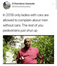 Blackpeopletwitter, Cars, and Shut Up: S'thembiso Gamede  @StheeReloaded  In 2018 only ladies with cars are  allowed to complain about men  without cars. The rest of you  pedestrians just shut up <p>No, I don&rsquo;t want no scrubettes. (via /r/BlackPeopleTwitter)</p>